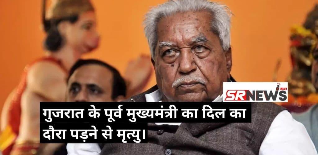 गुजरात के पूर्व मुख्यमंत्री का दिल का दौरा पड़ने से मृत्यु।