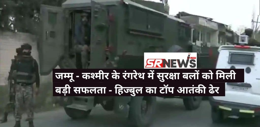 जम्मू – कश्मीर के रंगरेथ में सुरक्षा बलों को मिली बड़ी सफलता – हिज्बुल का टॉप आतंकी ढेर