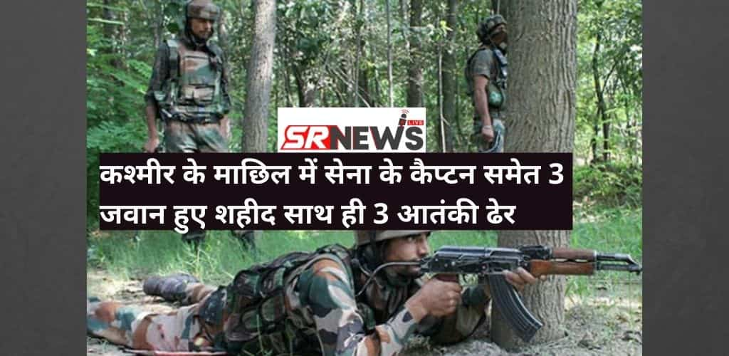 कश्मीर के माछिल में आतंकवादियों को रोकने के दौरान सेना के कैप्टन समेत 3 जवान हुए शहीद साथ ही 3 आतंकी ढेर