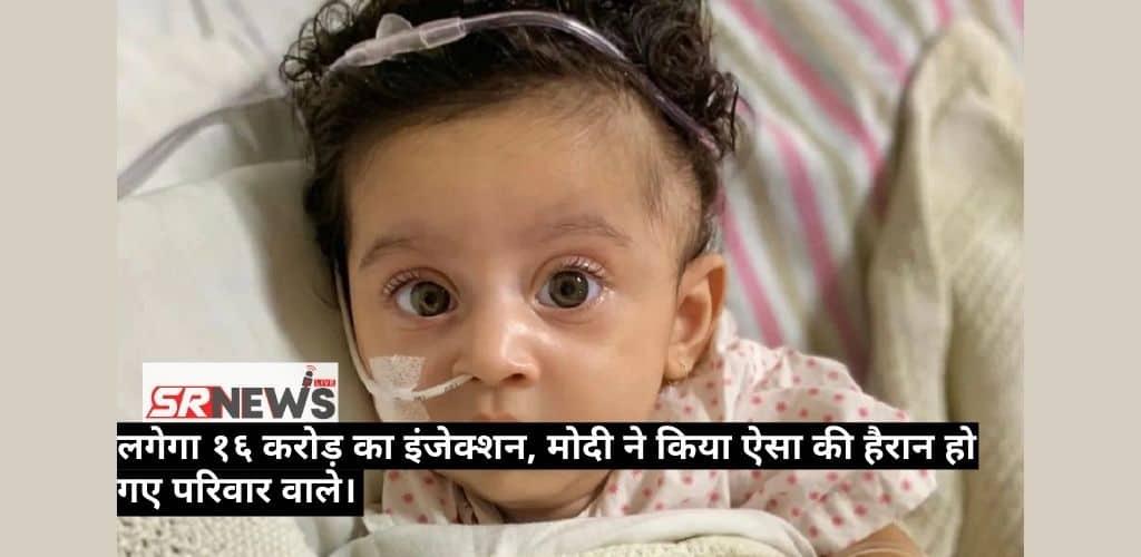 बीमारी ऐसी की पांच महीने की बच्ची को लगेगा 16 करोड़ का इंजेक्शन, मोदी ने किया ऐसा की हैरान हो गए परिवार वाले।
