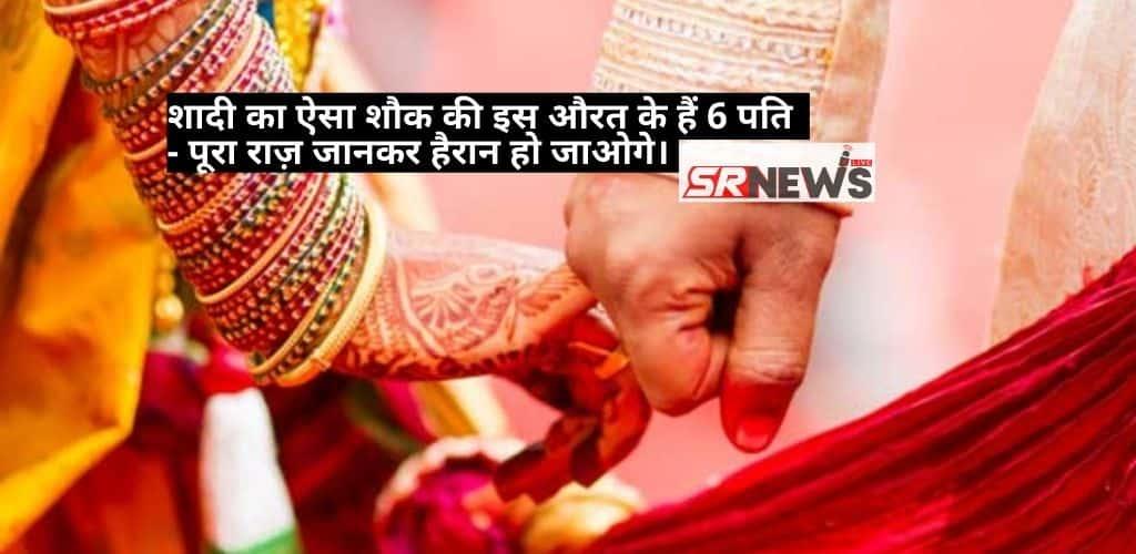 शादी का ऐसा शौक की इस औरत के हैं 6 पति – पूरा राज़ जानकर हैरान हो जाओगे।