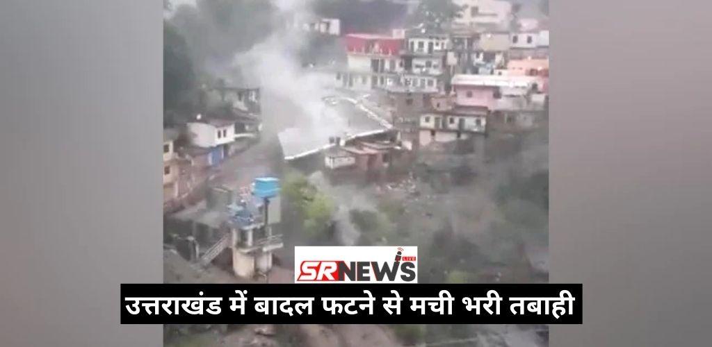उत्तराखंड में बादल फटने से मची भरी तबाही – नुकसान की खबर, देखें वीडियो।