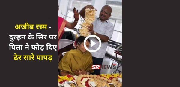 अजीब रस्म – दुल्हन के सिर पर पिता ने फोड़ दिए ढेर सारे पापड़, Video Viral