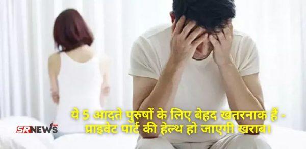 ये 5 आदते पुरुषों के लिए बेहद खतरनाक हैं – प्राइवेट पार्ट की हेल्थ हो जाएगी खराब।