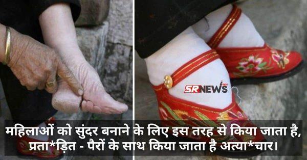 महिलाओं को सुंदर बनाने के लिए इस तरह से किया जाता है, प्रता*ड़ित – पैरों के साथ किया जाता है अत्या*चार।