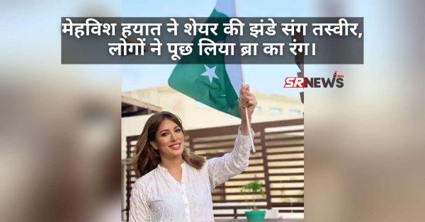मेहविश हयात ने शेयर की झंडे संग तस्वीर, लोगों ने पूछ लिया ब्रा का रंग।