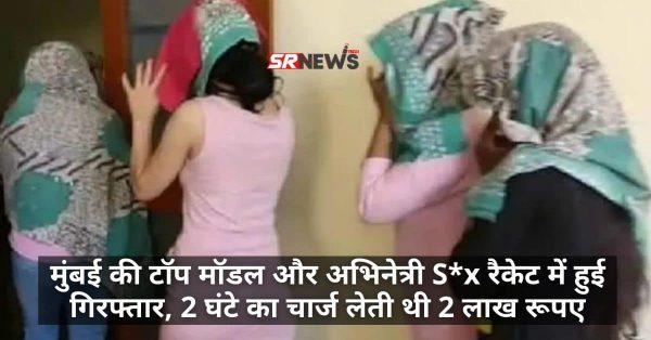 मुंबई की टॉप मॉडल और अभिनेत्री S*x रैकेट में हुई गिरफ्तार, 2 घंटे का चार्ज लेती थी 2 लाख रूपए