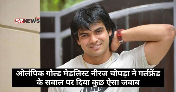 ओलंपिक गोल्ड मेडलिस्ट Neeraj Chopra ने गर्लफ्रेंड के सवाल पर दिया कुछ ऐसा जवाब – जानिये।