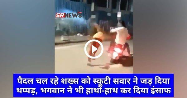 Video : पैदल चल रहे शख्स को स्कूटी सवार ने जड़ दिया थप्पड़, भगवान ने भी हाथों-हाथ कर दिया इंसाफ
