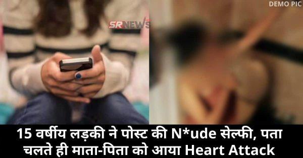 15 वर्षीय लड़की ने पोस्ट की N*ude सेल्फी, पता चलते ही माता-पिता को आया Heart Attack