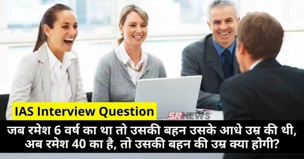 IAS Interview Question : जब रमेश 6 वर्ष का था तो उसकी बहन उसके आधे उम्र की थी, अब रमेश 40 का है, तो उसकी बहन की उम्र क्या होगी?