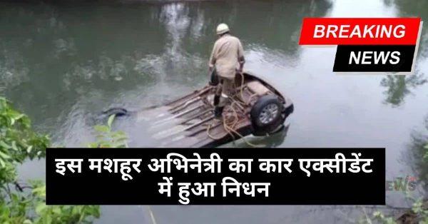 दुखद! मशहूर अभिनेत्री का कार एक्सीडेंट में हुआ निधन, कार पानी में डूबने से हुआ हादसा