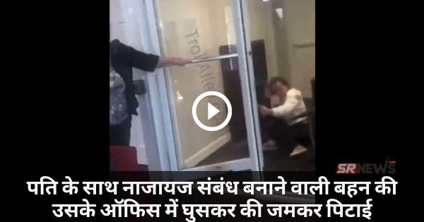 पति के साथ नाजायज संबंध बनाने वाली बहन की उसके ऑफिस में घुसकर की जमकर पिटाई – Video वायरल