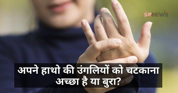 अपने हाथो की उंगलियों को चटकाना अच्छा है या बुरा? – जाने इसके फायदे और नुकसान।