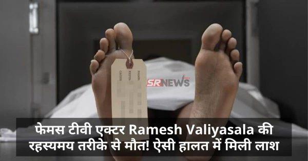 फेमस टीवी एक्टर Ramesh Valiyasala की रहस्यमय तरीके से मौत! ऐसी हालत में मिली लाश