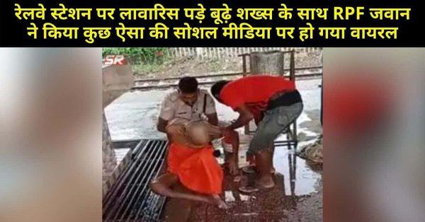 रेलवे स्टेशन पर लावारिस पड़े बूढ़े शख्स के साथ RPF जवान ने किया कुछ ऐसा की सोशल मीडिया पर हो गया वायरल