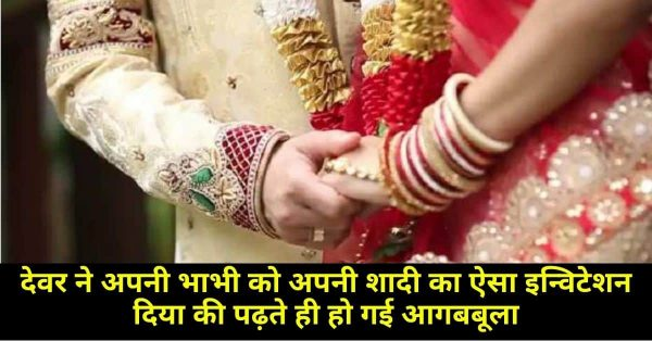 देवर ने अपनी भाभी को अपनी शादी का ऐसा इन्विटेशन दिया की पढ़ते ही हो गई आगबबूला
