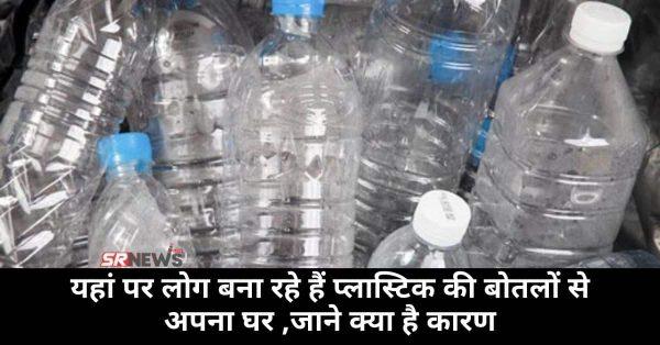 यहां पर लोग बना रहे हैं प्लास्टिक की बोतलों से अपना घर जाने क्या है कारण